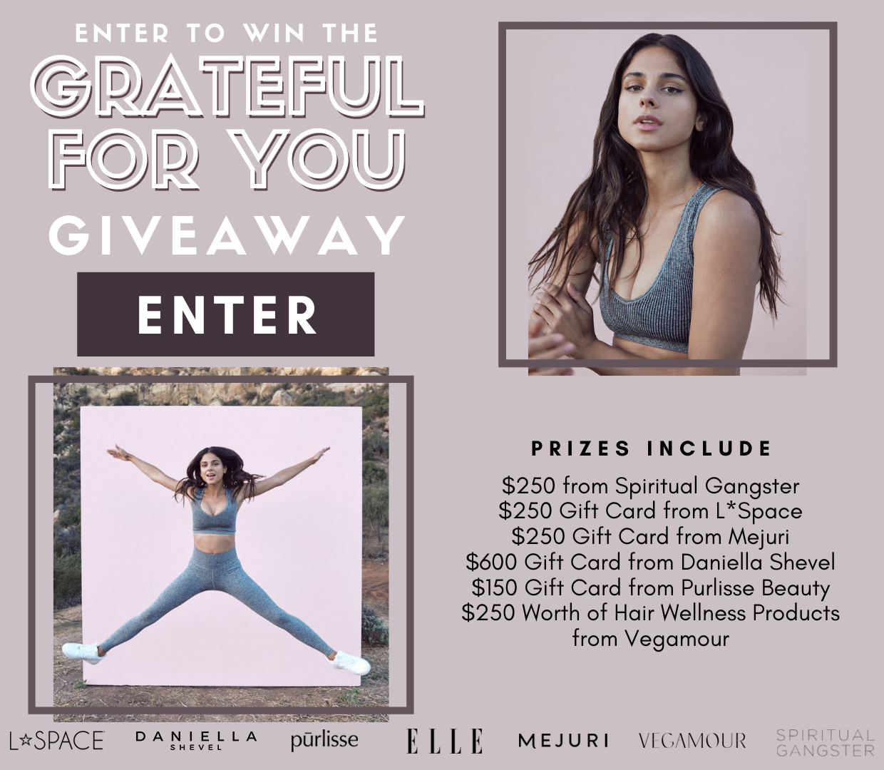 Enter for a chance to win: $250 from Spiritual Gangster, $250 Gift Card from L*Space, $250 Gift Card from Mejuri, $600 Gift Card from Daniella Shevel, $150 Gift Card from Purlisse Beauty, $250 Worth of Hair Wellness Products from Vegamour