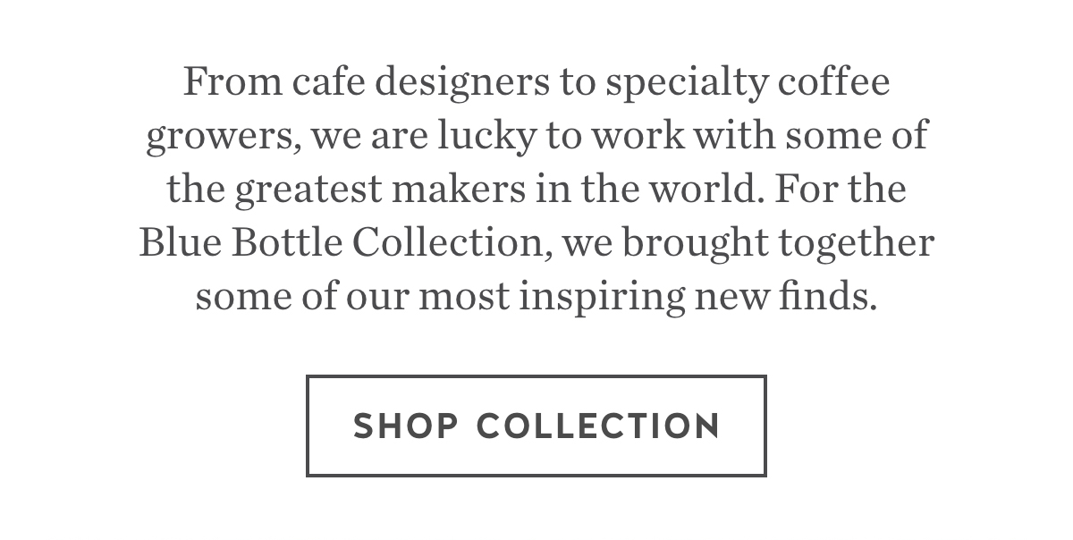 From cafe designers to specialty coffee growers, we are lucky to work with some of the greatest makers in the world. For the Blue Bottle Collection, we brought together some of our most inspiring new finds.  Shop Collection.