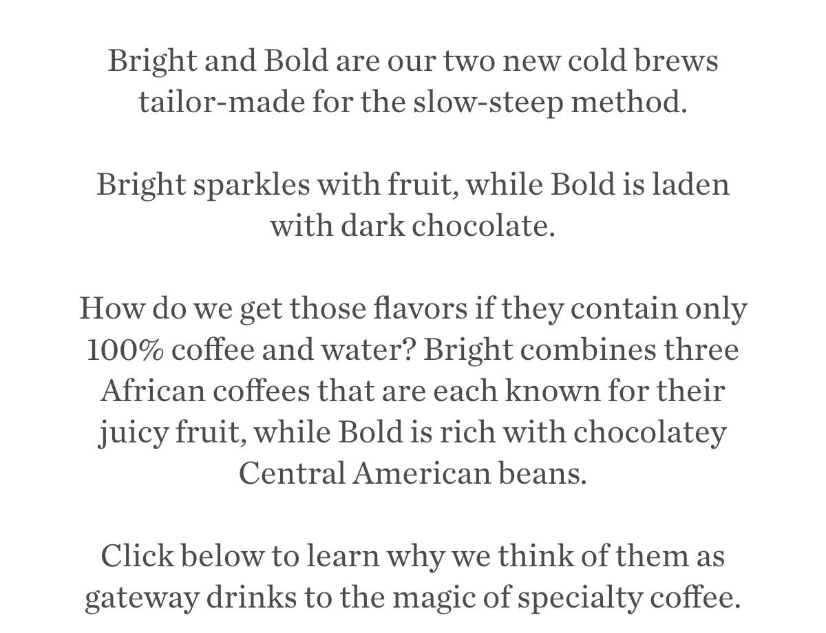 Bright and Bold are our two new cold brews tailor-made for the slow-steep method.  Bright sparkles with fruit, while Bold is laden with dark chocolate.  How do we get those flavors if they contain only 100% coffee and water? Bright combines three African coffees that are each known for their juicy fruit, while Bold is rich with chocolatey Central American beans. Click below to learn why we think of them as gateway drinks to the magic of specialty coffee..