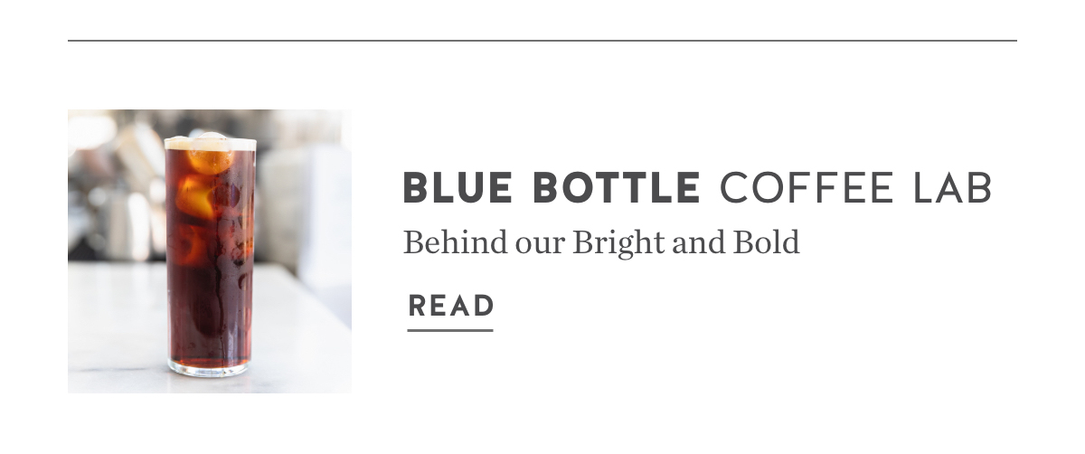 Blue Bottle Coffee Lab. Behind our Bright and Bold. Read.