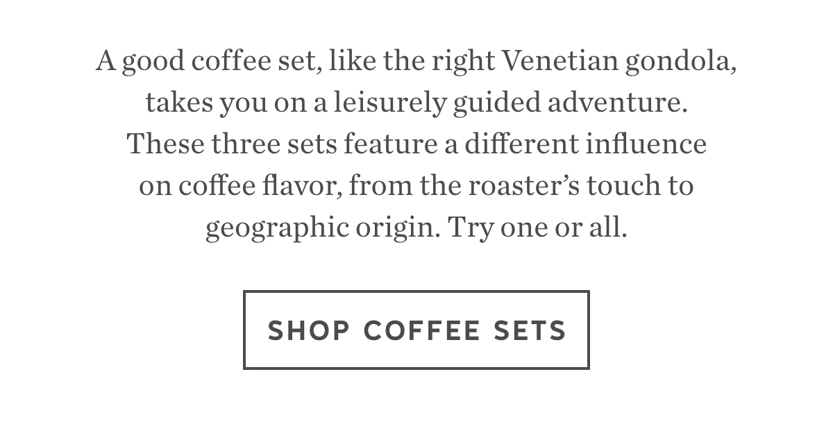 A good coffee set, like the right Venetian gondola, takes you on a leisurely guided adventure. These three sets feature a different influence on coffee flavor, from the roaster's touch to geographic origin. Try one or all. Shop Coffee Sets