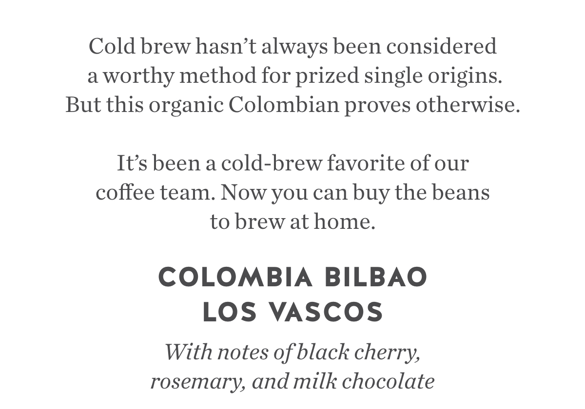 Cold brew hasn't always been considered a worthy method for prized single origins. But this organic Colombian proves otherwise. It's been a cold-brew favorite of our coffee team. Now you can buy the beans to brew at home. Colombia Bilbao Los Vascos. With notes of black cherry, rosemary, and milk chocolate.