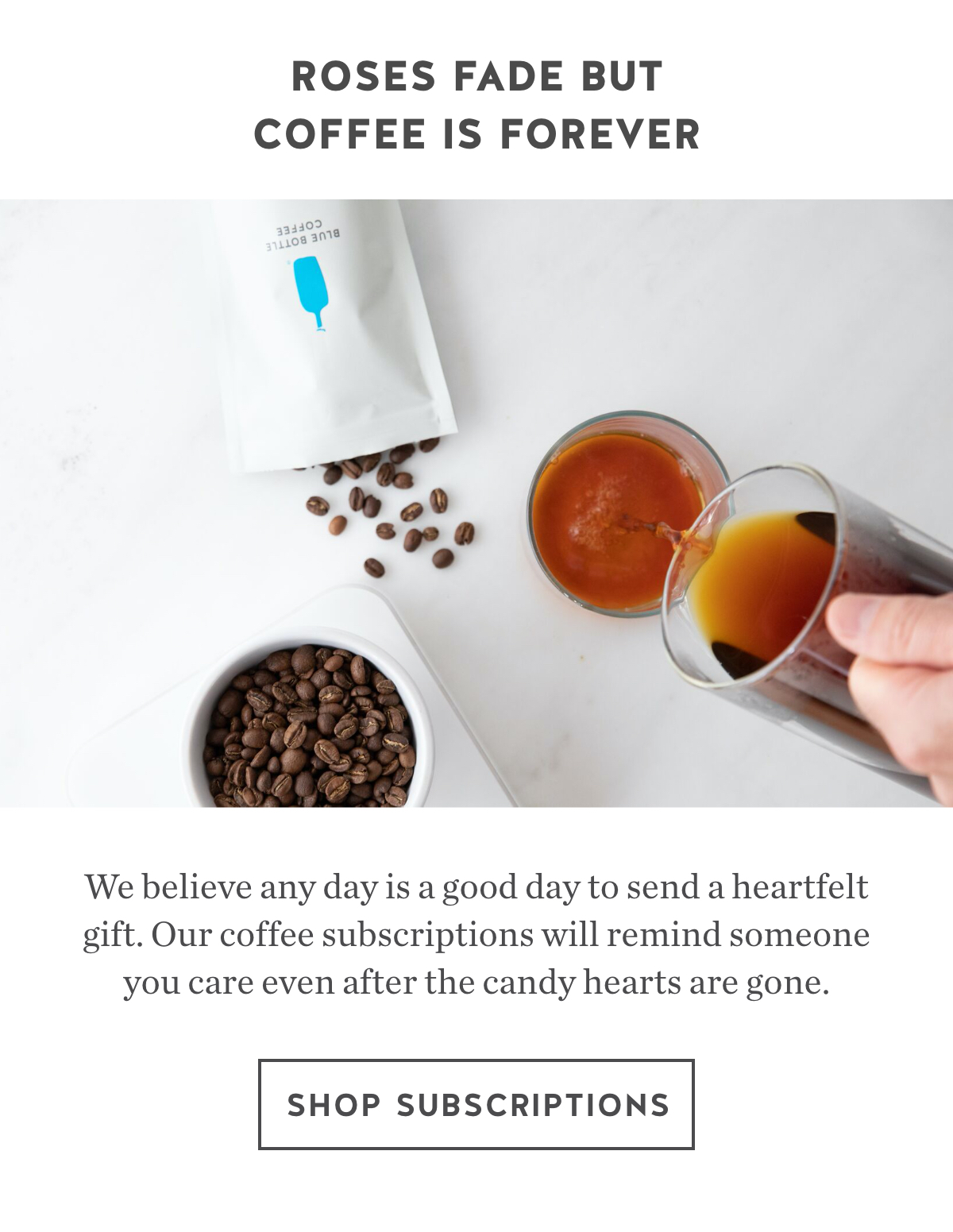 Roses Fade. But Coffee Is Forever. We believe any day is a good day to send a heartfelt gift. Our coffee subscriptions will remind someone you care even after the candy hearts are gone. Shop subscriptions.