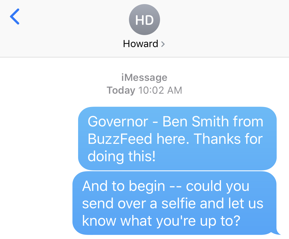 BEN SMITH: Governor - Ben Smith from BuzzFeed here. Thanks for doing this! And to begin -- could you send over a selfie and let us know what you're up to?