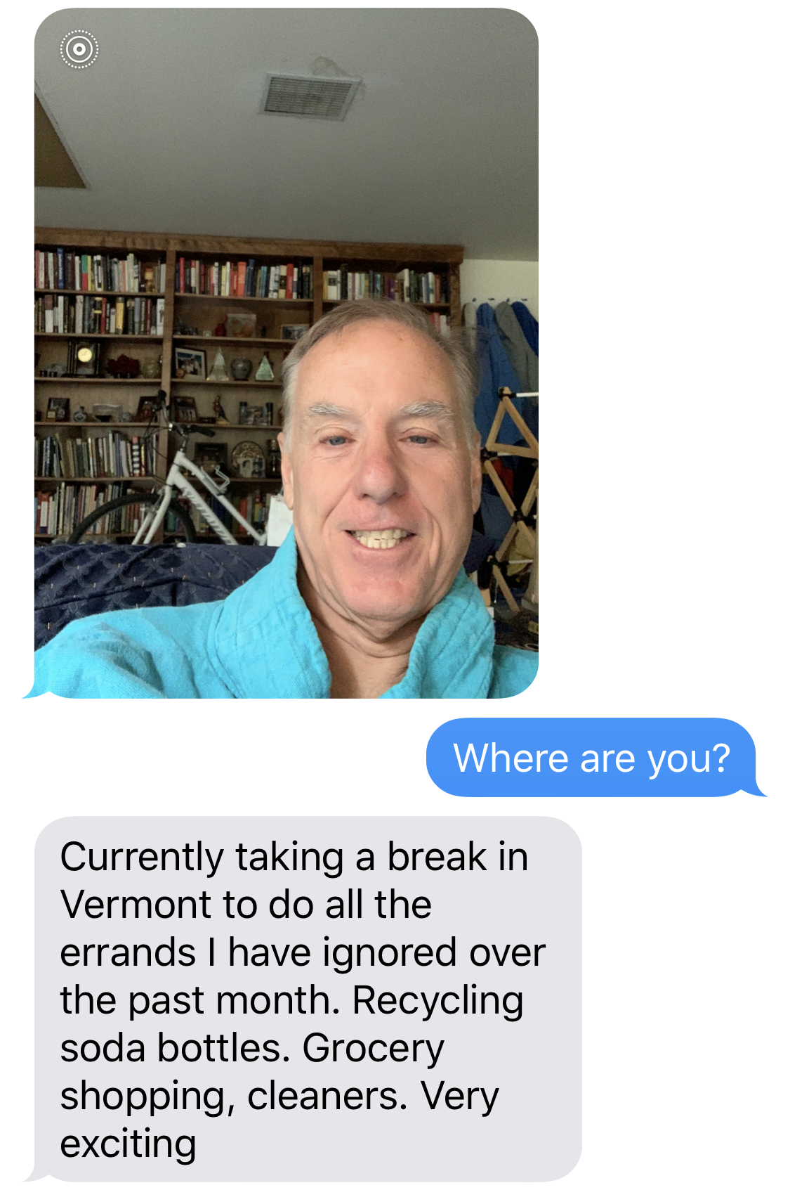 IMAGE DESCRIPTION: Selfie of Howard Dean.  BEN SMITH: Where are you?  HOWARD DEAN: Currently taking a break in Vermont to do all the errands I have ignored over the past month. Recycling soda bottles. Grocery shopping, cleaners. Very exciting.