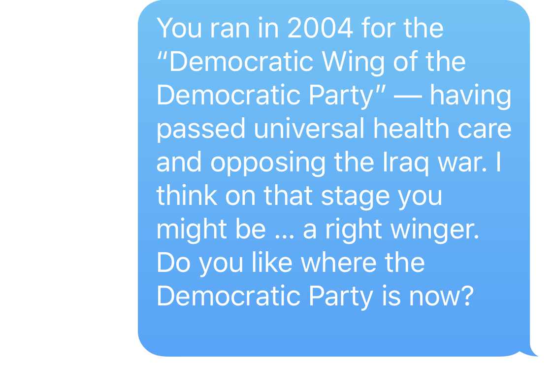 """BEN SMITH: You ran in 2004 for the """"Democratic Party"""" - having passed universal health care and opposing the Iraq war. I think on that stage you might be … a right winger. Do you like where the Democratic Party is now?"""