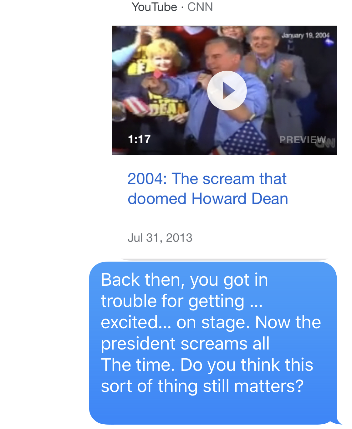 """IMAGE DESCRIPTION: YouTube clip of CNN clip entitled, """"2004: The scream that doomed Howard Dean""""  BEN SMITH: Back then, you got in trouble for getting … excited… on stage. Now the president screams all The time. Do you think this sort of thing still matters?"""