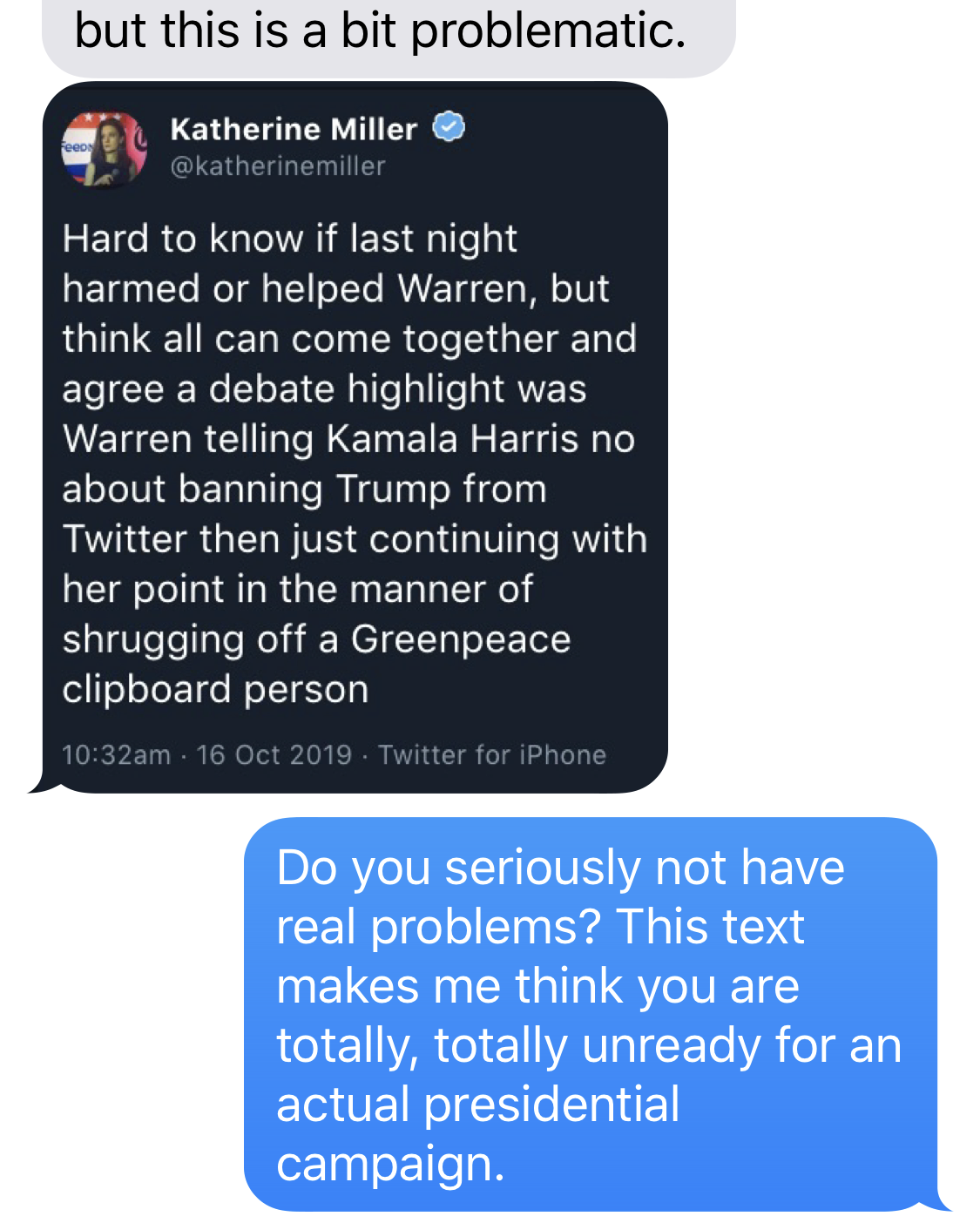 IMAGE DESCRIPTION: Deleted tweet from reporter reading, Hard to know if last night night harmed or helped Warren, but think all can come together and agree a debate highlight was Warren telling Kamala Harris no about banning Trump from Twitter then just continuing with her point in the manner of shrugging off a Greenpeace clipboard person   BEN SMITH: Do you seriously not have real problems? This text makes me think you are totally, totally unready for an actual presidential campaign