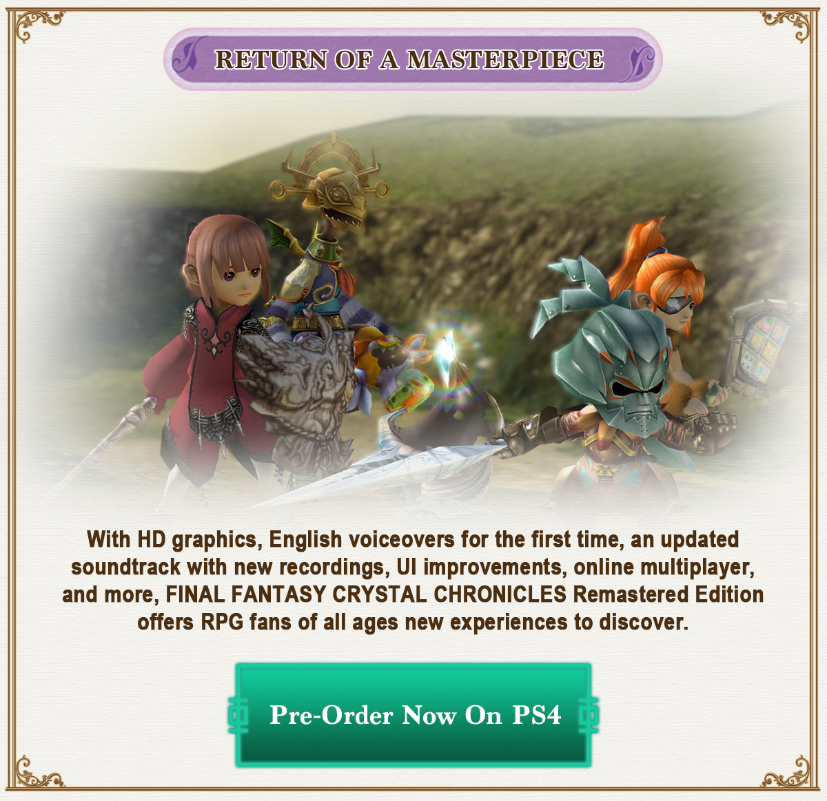 With HD graphics, English voiceovers for the first time, an updated soundtrack with new recordings, UI improvements, online multiplayer, and more, FINAL FANTASY CRYSTAL CHRONICLES Remastered Edition offers RPG fans of all ages new experiences to discover.